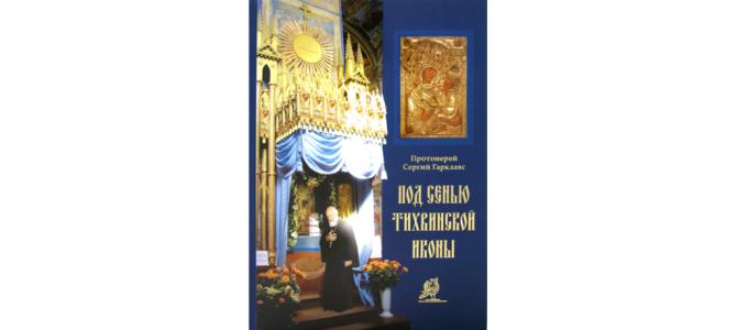 Книга Протоиерея Сергия Гарклавса «ПОД СЕНЬЮ ТИХВИНСКОЙ ИКОНЫ»
