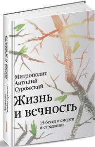 Книга митрополита Антония Сурожского «Жизнь и вечность». 15 бесед о смерти и страдании