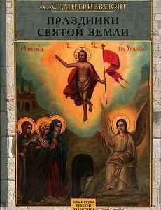 О книге А. А. Дмитриевского «ПРАЗДНИКИ СВЯТОЙ ЗЕМЛИ»